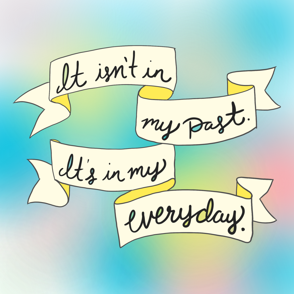 It isn't in my past. It's in my everyday.