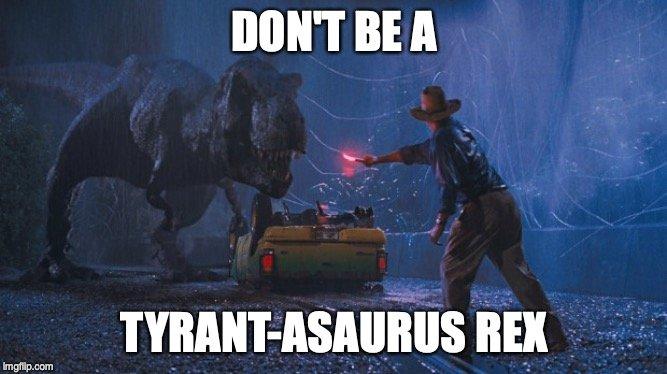 Don't be a tyrant-asaurus rex
